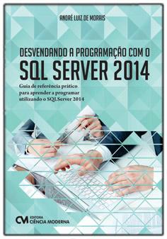 Desvendando a Programação com o SQL Server 2014 - Guia de referência prático para aprender a programar utilizando o SQL Server 2014