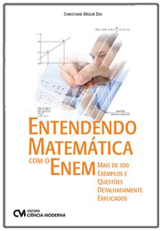 Entendendo Matemática com o Enem - Mais de 100 Exemplos e Questões Detalhadamente Explicados